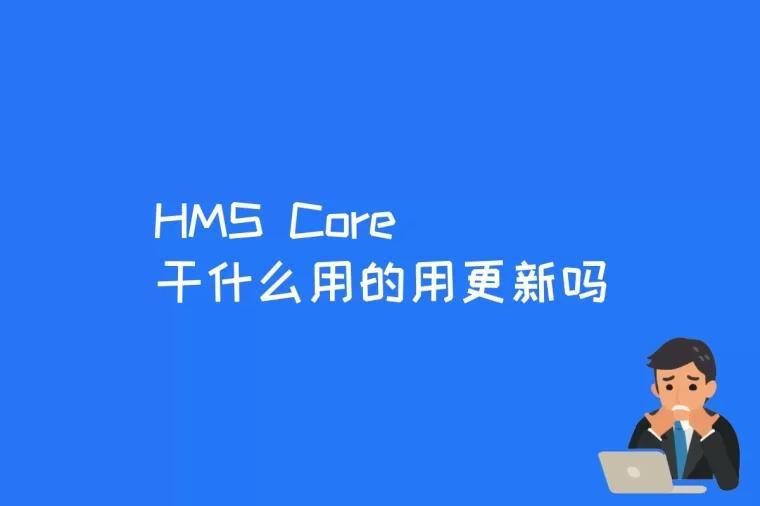 HMS Core干什么用的用更新吗