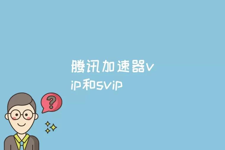 腾讯加速器vip和svip的区别